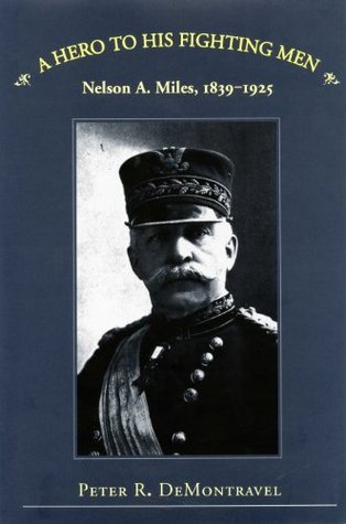 A Hero to His Fighting Men: Nelson A. Miles, 1839-1925  by  Nelson A Demontravel
