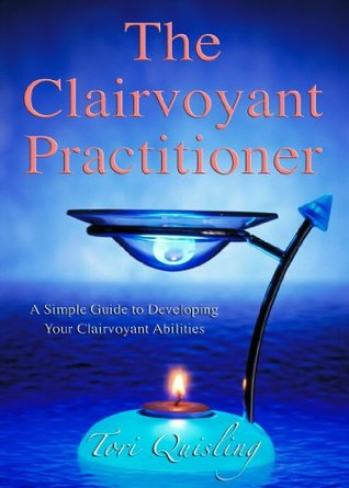 The Clairvoyant Practitioner: A Simple Guide to Developing your Clairvoyant Abilities  by  Tori Quisling