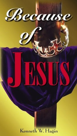 Because of Jesus  by  Kenneth W. Hagin