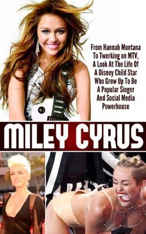 Miley Cyrus - From Hannah Montana To Twerking on MTV, A Look At The Life Of A Disney Child Star Who Grew Up To Be A Popular Singer And Social Media Powerhouse ... Cyrus Life Story, Twerking MTV Miley Cyrus)  by  Ace McCloud
