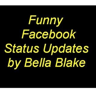 Funny Facebook Status Updates: A Collection of Funny Facebook Status Updates  by  Bella Blake