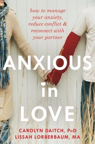Anxious in Love: How to Manage Your Anxiety, Reduce Conflict, and Reconnect with Your Partner (The New Harbinger Best Practices Series) Carolyn Daitch
