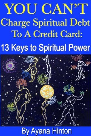 You Cant Charge Spiritual Debt to a Credit Card: 13 Keys to Spiritual Power Ayana Hinton