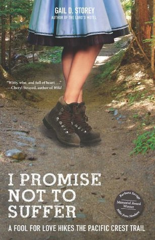 I Promise Not To Suffer: A Fool for Love Hikes the Pacific Crest Trail Gail D. Storey