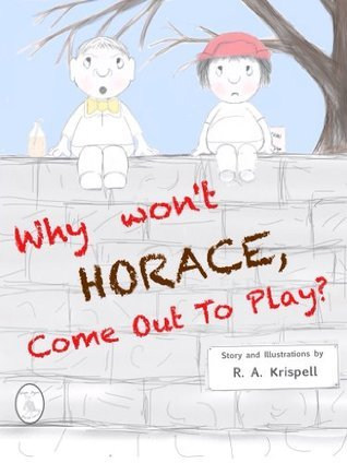 Why Wont Horace Come Out To Play? (A picture book filled with mystery and suspense)  by  R.A. Krispell