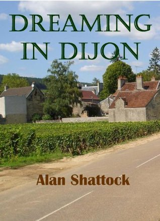 Dreaming in Dijon: A Wish Fulfilled  by  Alan Shattock
