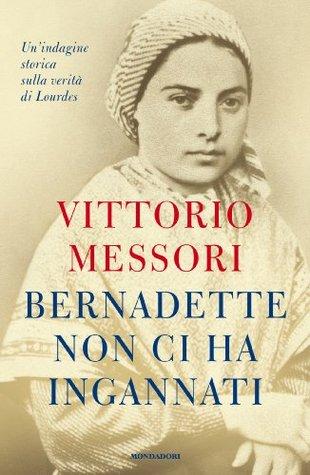 Bernadette non ci ha ingannati: Una indagine storica sulla verità di Lourdes  by  Vittorio Messori