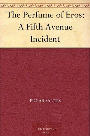 The Perfume of Eros: A Fifth Avenue Incident Edgar Saltus