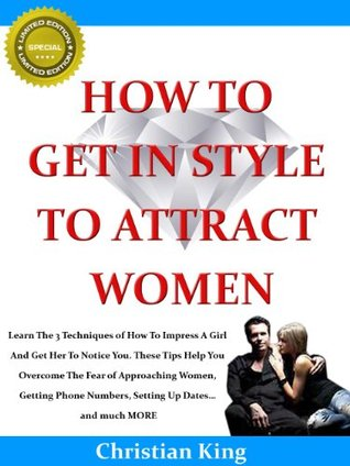 HOW TO GET IN STYLE TO ATTRACT WOMEN and How To Impress A Girl  by  Christian King