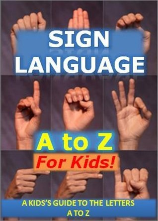 Sign Language A to Z for Kids: A Kids Guide to the Letters A to Z in Sign Language (Educational Books for Children) Michael Williams