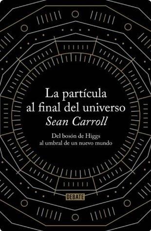 La partícula al final del universo: Del bosón de Higgs al umbral de un nuevo mundo Sean Carroll