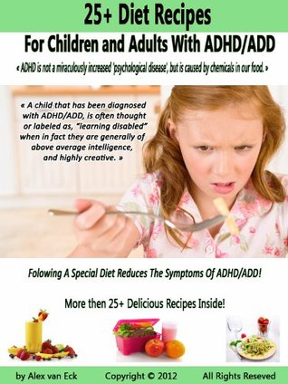 25+ Diet Recipes For Children And Adults With ADHD/ADD  by  Alex van Eck
