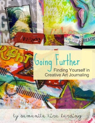 Going Further: Finding Yourself in Creative Art Journaling Samantha Kira Harding