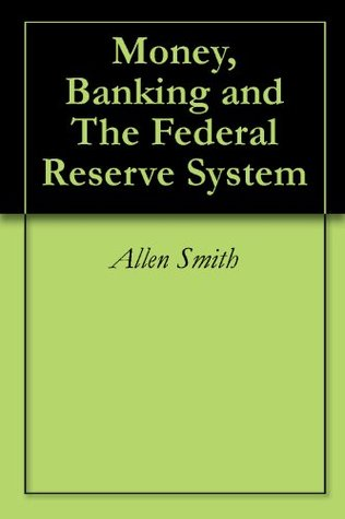 Money, Banking and The Federal Reserve System  by  Allen Smith
