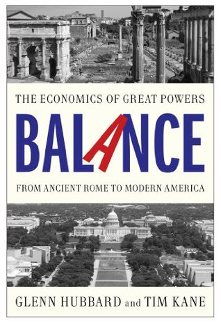 Balance: The Economics of Great Powers from Ancient Rome to Modern America  by  R. Glenn Hubbard
