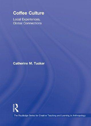 Coffee Culture: Local Experiences, Global Connections (Routledge Series for Creative Teaching and Learning in Anthropology)  by  Catherine M. Tucker