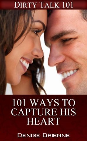 101 Ways To Capture His Heart (Make Him Fall In Love with You) (101 Series) Denise Brienne