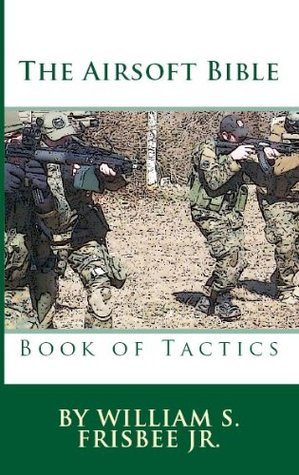 The Airsoft Bible:  Book of Tactics  by  William Frisbee