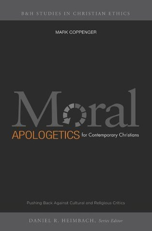 Moral Apologetics for Contemporary Christians: Pushing Back Against Cultural and Religious Critics  by  Mark Coppenger