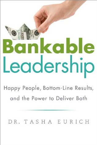 Bankable Leadership : Happy People, Bottom-Line Results, and the Power to Deliver Both  by  Tasha Eurich