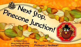 Next Stop, Pinecone Junction! (A Childrens Rhyming Picture Book about sharing with others in a Thanksgiving setting.)  by  J. KindHeart