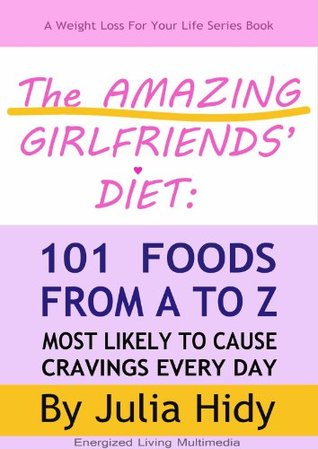 The Amazing Girlfriends Diet:  101 Foods from A to Z Most Likely to Cause Cravings Every Day (Weight Loss for Your Life Series)  by  Julia Hidy