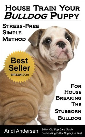 House Train Your Bulldog Puppy: A Stress-Free, Simple Method For House Breaking The Stubborn Bulldog  by  Andi Andersen