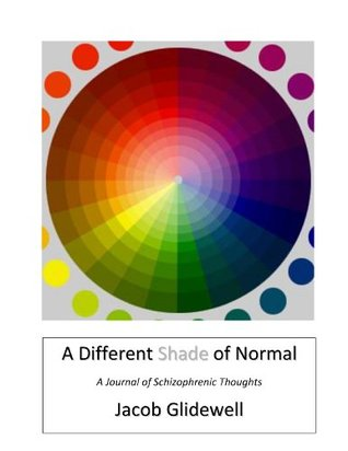 Different Shade of Normal: A Journal of Schizophrenic Thoughts  by  Jacob Glidewell