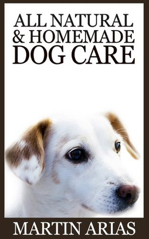 All Natural And Homemade Dog Care  by  Martin Arias
