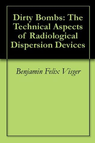 Dirty Bombs: The Technical Aspects of Radiological Dispersion Devices  by  Benjamin Felix Visger