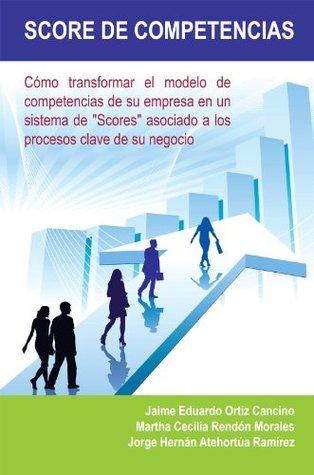 Score de Competencias: Cómo transformar el modelo de competencias de su empresa en un sistema de Scores asociado a los procesos clave de su negocio Jaime Eduardo Ortiz Cancino