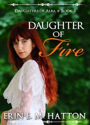 DAUGHTER OF FIRE: Daughters of Alba, Book 2  by  Erin E.M. Hatton