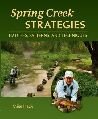Spring Creek Strategies: Hatches, Patterns, and Techniques Mike Heck