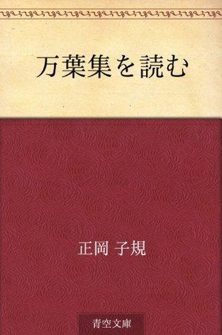 Manyoshu o yomu  by  Shiki Masaoka