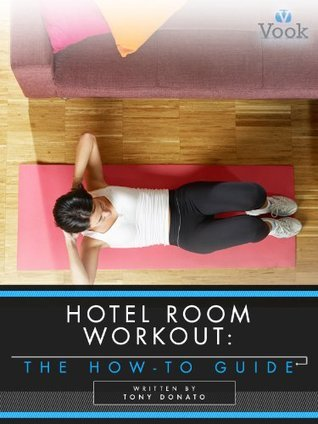 Hotel Room Workout: The How-To Guide  by  Tony Donato