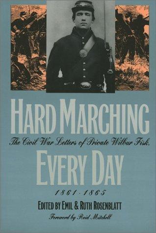 Hard Marching Every Day: The Civil War Letters of Private Wilbur Fisk, 1861-1865 Emil Rosenblatt