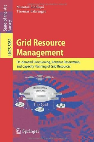 Grid Resource Management: On-Demand Provisioning, Advance Reservation, and Capacity Planning of Grid Resources  by  Mumtaz Siddiqui