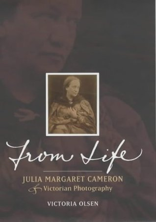 From Life: Julia Margaret Cameron & Victorian Photography  by  Victoria Olsen