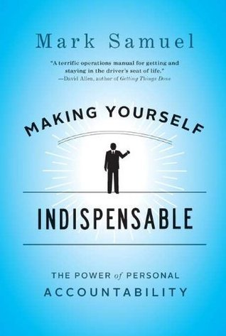 Making Yourself Indispensable: The Power of Personal Accountability  by  Mark Samuel
