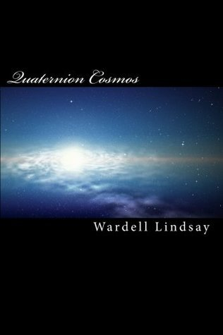 Quaternion Cosmos: The 4 D Math for the 4D Cosmos  by  WARDELL LINDSAY