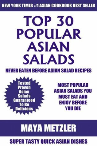 Top Class 30 Most Popular Asian Salad Recipes: Latest Collection of Tried, Tested, Proven, Most-Wanted Delicious, Super Easy And Quick Asian Salad Dishes For You And Your Family  by  Maya Metzler