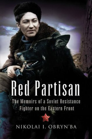 RED PARTISAN: The Memoirs of a Soviet Resistance Fighter on the Eastern Front Nikolai I. Obrynba