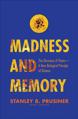 Madness and Memory: The Discovery of Prions--A New Biological Principle of Disease  by  Stanley B. Prusiner