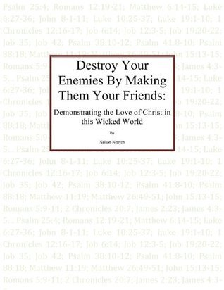 Destroy Your Enemies By Making Them Your Friends: Demonstrating the Love of Christ in this Wicked World  by  Nelson Nguyen