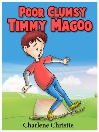 Poor Clumsy Timmy Magoo  (A Super Funny Rhyming Book for Children 4 - 8 With 27 Full Color Illustrations!)  by  Charlene Christie