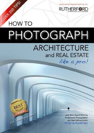 How to Photograph Architecture and Real Estate Like a Pro  by  Steve Rutherford