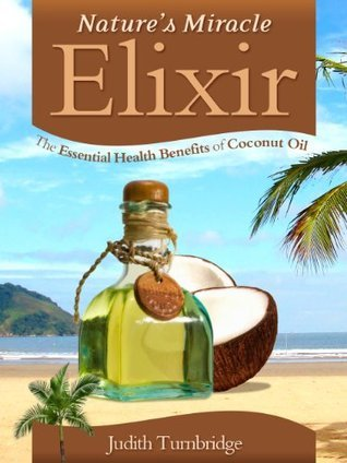 Natures Miracle Elixir: The Essential Health Benefits of Coconut Oil Judith Turnbridge