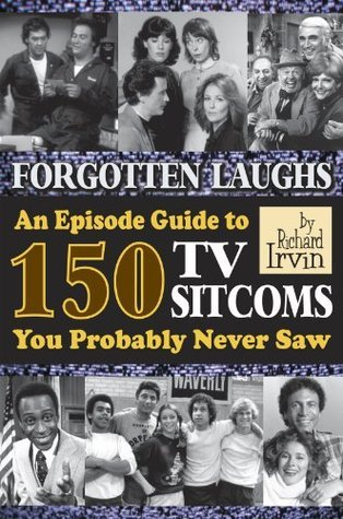 FORGOTTEN LAUGHS: AN EPISODE GUIDE TO 150 TV SITCOMS YOU PROBABLY NEVER SAW  by  Richard Irvin