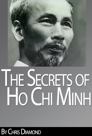 Ho Chi Minh Biography - The Secrets of His Life During The Vietnam War  by  Chris Diamond