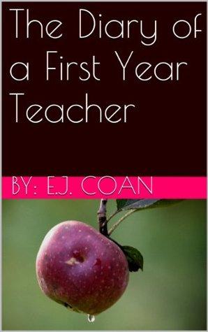 The Diary of a First Year Teacher E.J. Coan